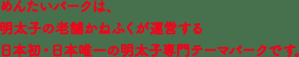 めんたいパークは、明太子の老舗かねふくが運営する日本初・日本唯一の明太子専門テーマパークです。