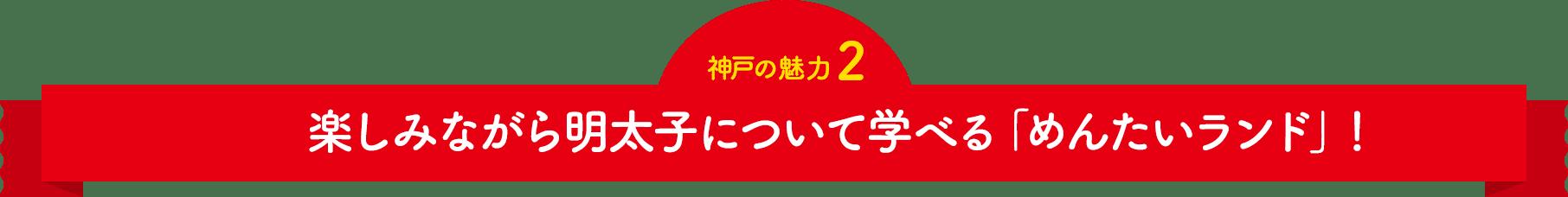 楽しみながら明太子について学べる「めんたいランド」!